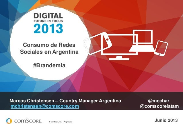 © comScore, Inc. Proprietary.© comScore, Inc. Proprietary. Junio 2013 Marcos Christensen – Country Manager Argentina @mech...