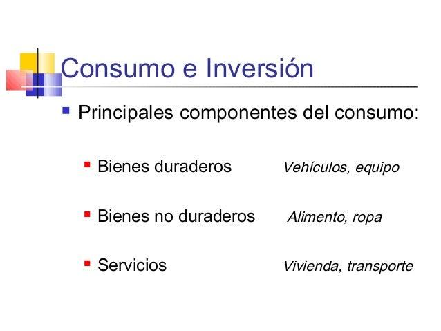 Consumo e Inversión  Principales componentes del consumo:  Bienes duraderos Vehículos, equipo  Bienes no duraderos Alim...