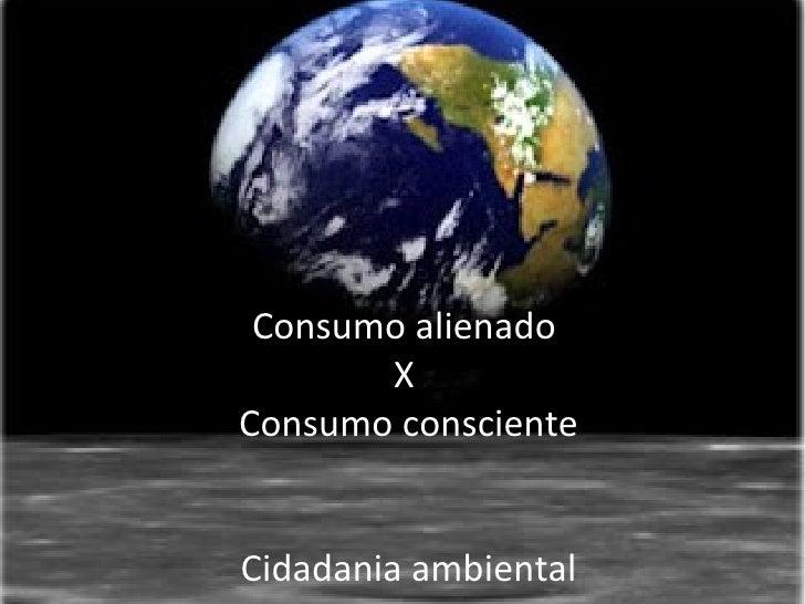 Consumo alienado       XConsumo conscienteCidadania ambiental