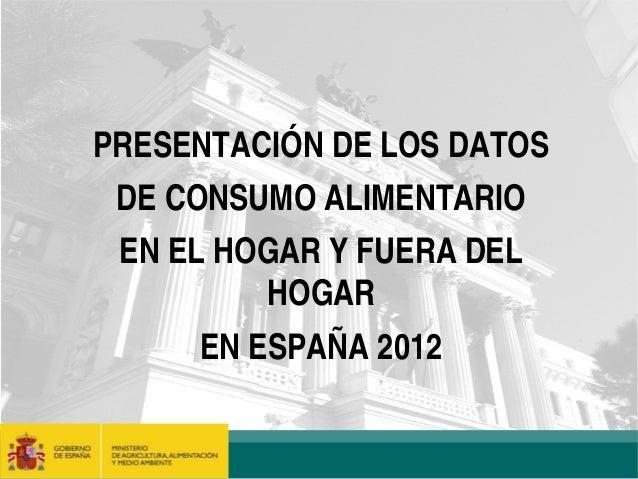 PRESENTACIÓN DE LOS DATOS DE CONSUMO ALIMENTARIO EN EL HOGAR Y FUERA DEL          HOGAR      EN ESPAÑA 2012