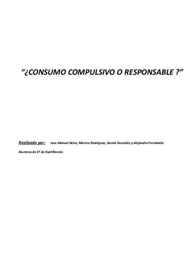 """¿CONSUMO COMPULSIVO O RESPONSABLE ?"" Realizado por: Jose Manuel Beiro, Marcos Rodríguez, Daniel González y Alejandro Fern..."
