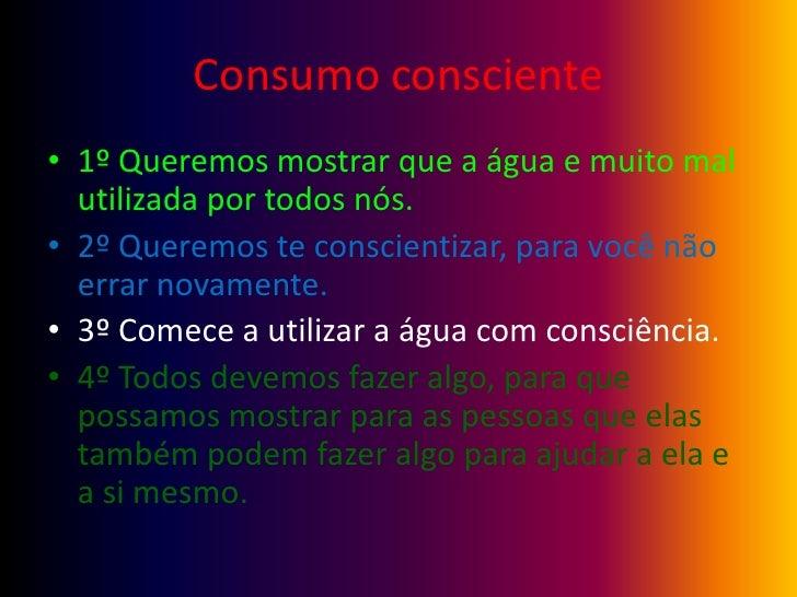 Consumo consciente<br />1º Queremos mostrar que a água e muito mal utilizada por todos nós.<br />2º Queremos te conscienti...