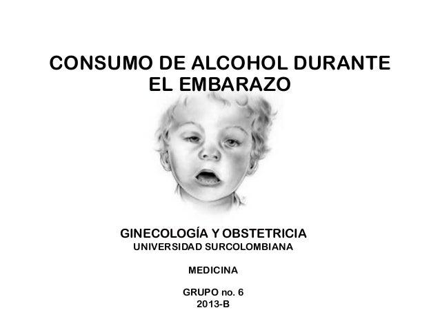 CONSUMO DE ALCOHOL DURANTE EL EMBARAZO  GINECOLOGÍA Y OBSTETRICIA UNIVERSIDAD SURCOLOMBIANA MEDICINA GRUPO no. 6 2013-B