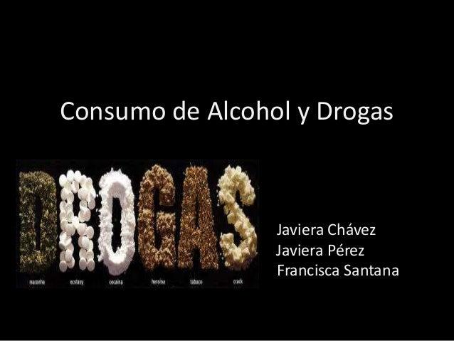 Consumo de Alcohol y Drogas Javiera Chávez Javiera Pérez Francisca Santana