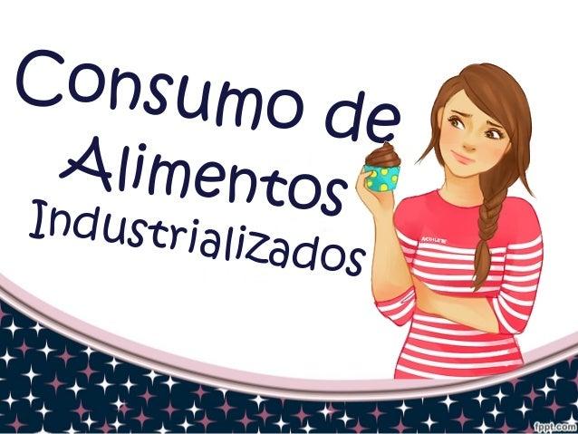 Consumo de  Alimentos  Industrializados