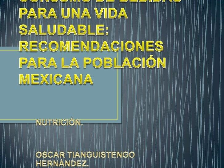 CONSUMO DE BEBIDAS PARA UNA VIDA SALUDABLE: RECOMENDACIONES PARA LA POBLACIÓN MEXICANA<br />NUTRICIÓN.<br />OSCAR TIANGUIS...
