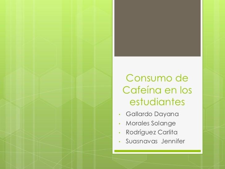Consumo de    Cafeína en los     estudiantes•   Gallardo Dayana•   Morales Solange•   Rodríguez Carlita•   Suasnavas Jenni...