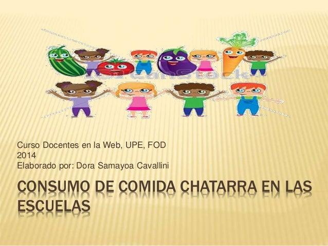 Curso Docentes en la Web, UPE, FOD  2014  Elaborado por: Dora Samayoa Cavallini  CONSUMO DE COMIDA CHATARRA EN LAS  ESCUEL...