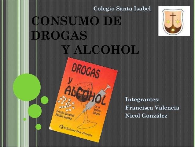 CONSUMO DE DROGAS Y ALCOHOL Integrantes: Francisca Valencia Nicol González Colegio Santa Isabel