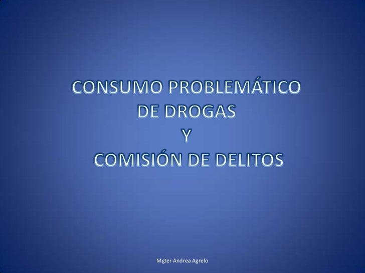 Mgter Andrea Agrelo<br />CONSUMO PROBLEMÁTICO DE DROGAS Y COMISIÓN DE DELITOS<br />