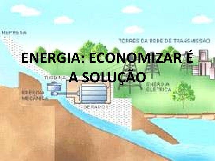 ENERGIA: ECONOMIZAR É A SOLUÇÃO<br />