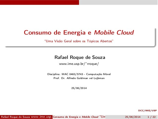 """DCC/IME/USP Consumo de Energia e Mobile Cloud """"Uma Visão Geral sobre os Tópicos Abertos"""" Rafael Roque de Souza www.ime.usp..."""