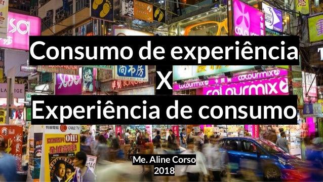 Consumo de experiência X Experiência de consumo Me. Aline Corso 2018