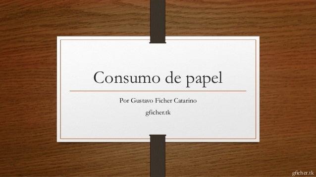 Consumo de papel Por Gustavo Ficher Catarino gficher.tk gficher.tk