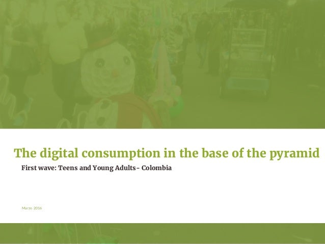 Marzo 2016 First wave: Teens and Young Adults- Colombia The digital consumption in the base of the pyramid