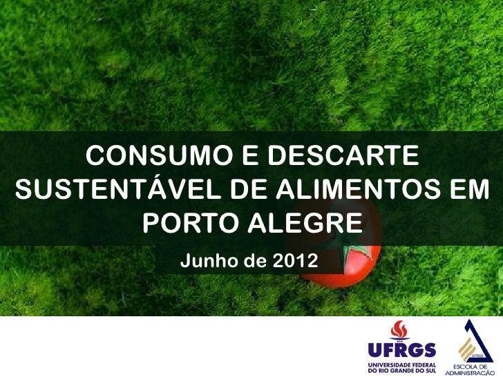 CONSUMO E DESCARTESUSTENTÁVEL DE ALIMENTOS EM       PORTO ALEGRE         Junho de 2012