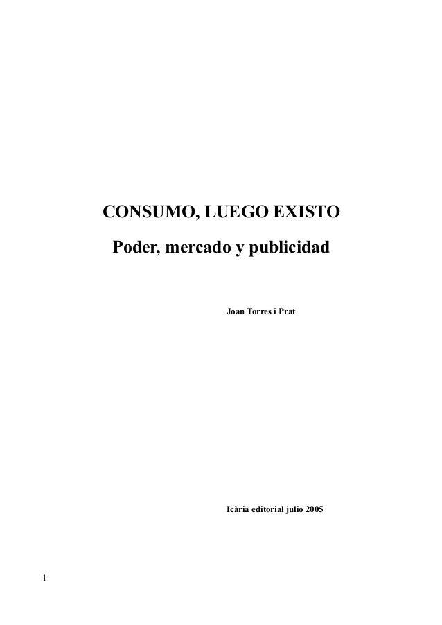 CONSUMO, LUEGO EXISTO Poder, mercado y publicidad Joan Torres i Prat Icària editorial julio 2005 1