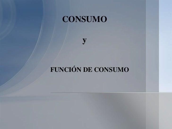 CONSUMO       yFUNCIÓN DE CONSUMO