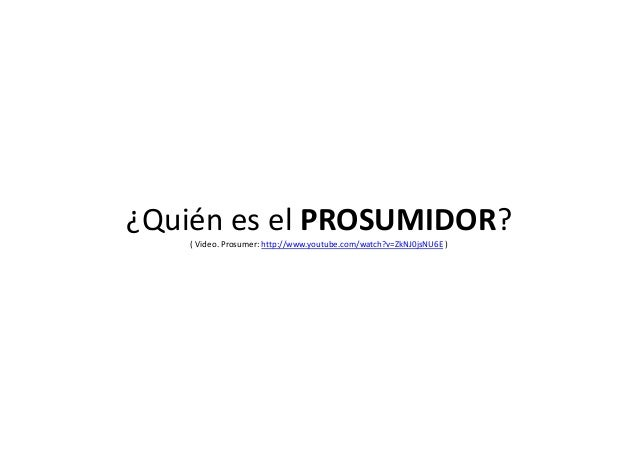 ¿Quién es el PROSUMIDOR? ( Video. Prosumer: http://www.youtube.com/watch?v=ZkNJ0jsNU6E )