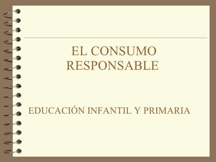 EL CONSUMO     RESPONSABLE   EDUCACIÓN INFANTIL Y PRIMARIA