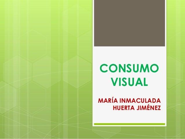 CONSUMO VISUAL MARÍA INMACULADA HUERTA JIMÉNEZ