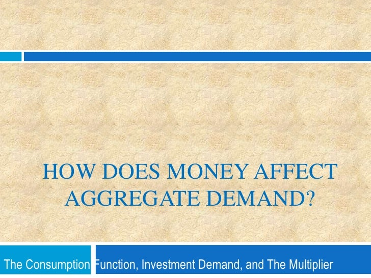 How does Money affect Aggregate Demand?<br />The Consumption Function, Investment Demand, and The Multiplier <br />