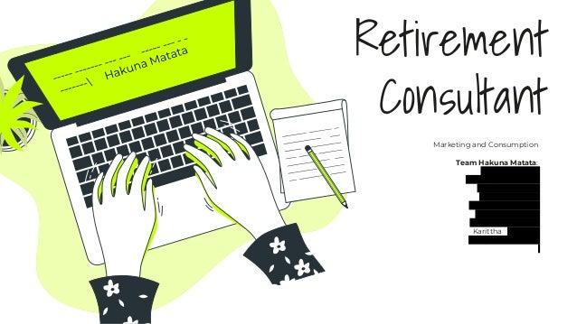 Retirement Consultant Marketing and Consumption Team Hakuna Matata: Pattiya E610003 Prapaspon D610058 Kiattiyot E610010 Su...