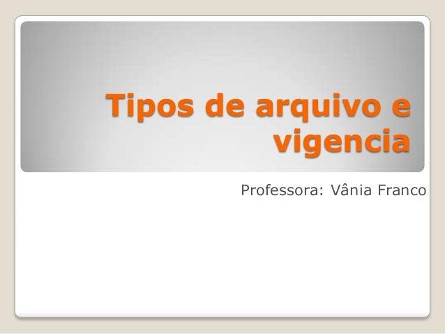 Tipos de arquivo e          vigencia       Professora: Vânia Franco