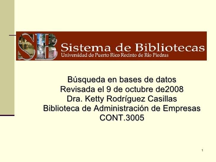 Búsqueda en bases de datos Revisada el 9 de octubre de2008 Dra. Ketty Rodríguez Casillas Biblioteca de Administración de E...