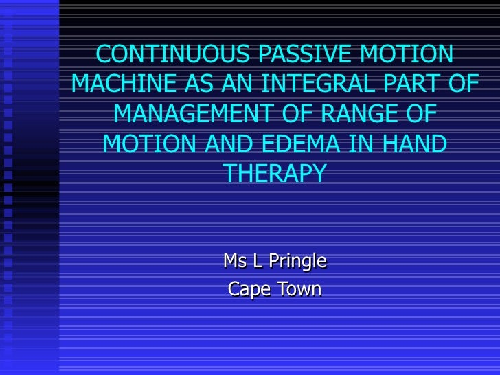 CONTINUOUS PASSIVE MOTION MACHINE AS AN INTEGRAL PART OF MANAGEMENT OF RANGE OF MOTION AND EDEMA IN HAND THERAPY Ms L Prin...