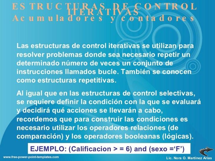 Lic. Nora O. Martínez Arias ESTRUCTURAS DE CONTROL ITERATIVAS Acumuladores y contadores Las estructuras de control iterati...