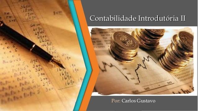 Contabilidade Introdutória IIContabilidade Introdutória II Por: Carlos Gustavo