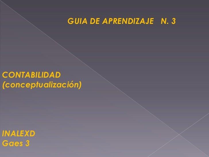GUIA DE APRENDIZAJE   N. 3<br />CONTABILIDAD<br />(conceptualización)<br />INALEXD<br />Gaes 3<br />