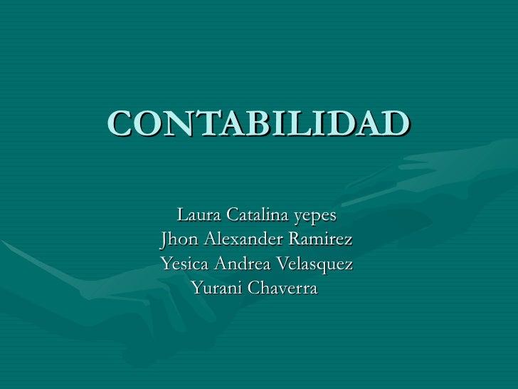 CONTABILIDAD Laura Catalina yepes Jhon Alexander Ramirez Yesica Andrea Velasquez Yurani Chaverra