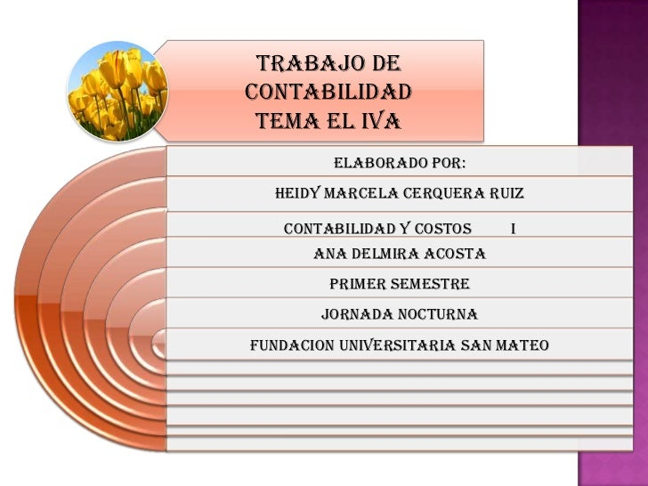 TRABAJO DECONTABILIDAD TEMA EL IVA         ELABORADO POR:  HEIDY MARCELA CERQUERA RUIZ   CONTABILIDAD Y COSTOS    I      A...