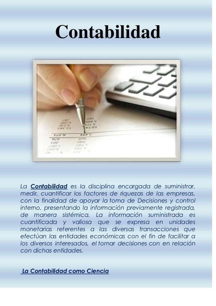 ContabilidadLa Contabilidad es la disciplina encargada de suministrar,medir, cuantificar los factores de riquezas de las e...