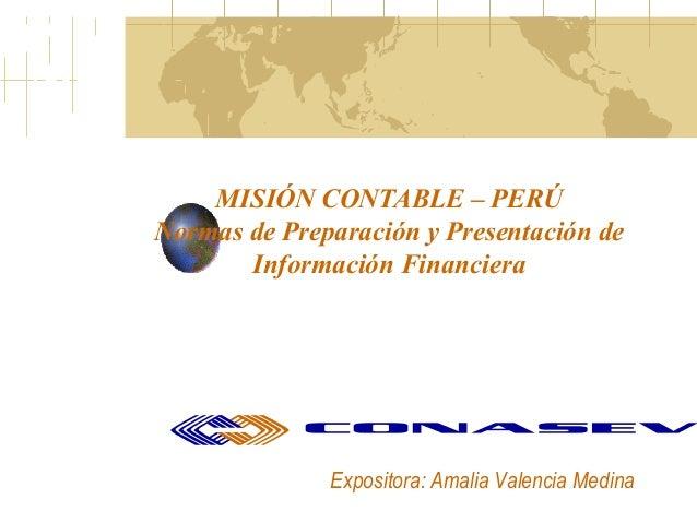 MISIÓN CONTABLE – PERÚNormas de Preparación y Presentación de       Información Financiera              Expositora: Amalia...
