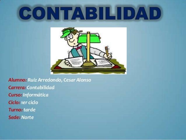 Alumno: Ruiz Arredondo, Cesar Alonso Carrera: Contabilidad Curso: Informática Ciclo: 1er ciclo Turno: tarde Sede: Norte
