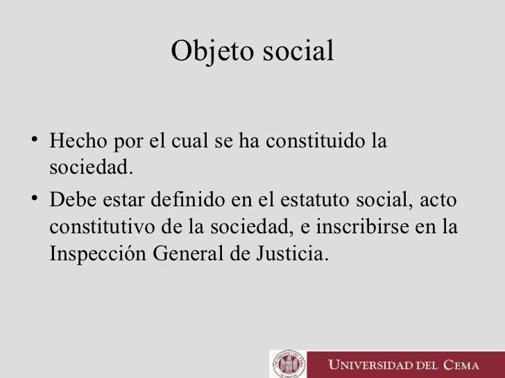 Objeto social <ul><li>Hecho por el cual se ha constituido la sociedad.  </li></ul><ul><li>Debe estar definido en el estatu...