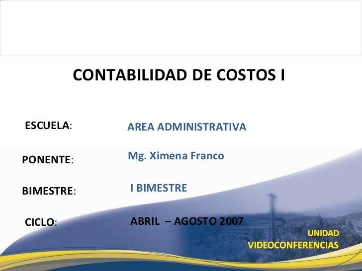 ESCUELA : PONENTE : BIMESTRE : CONTABILIDAD DE COSTOS I  CICLO : AREA ADMINISTRATIVA I BIMESTRE Mg. Ximena Franco ABRIL  –...