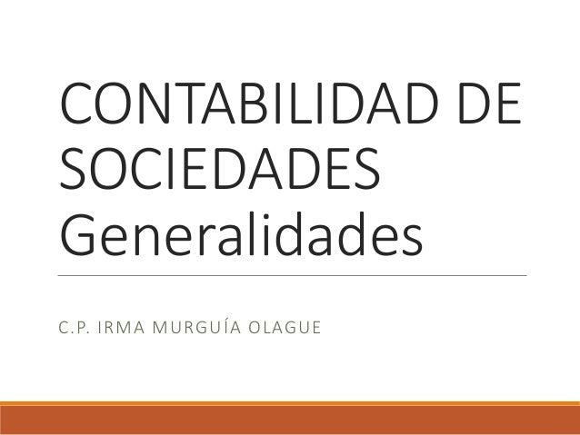 CONTABILIDAD DE SOCIEDADES Generalidades C.P. IRMA MURGUÍA OLAGUE