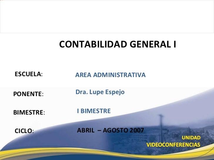 ESCUELA : PONENTE : BIMESTRE : CONTABILIDAD GENERAL I CICLO : AREA ADMINISTRATIVA I BIMESTRE Dra. Lupe Espejo ABRIL  – AGO...