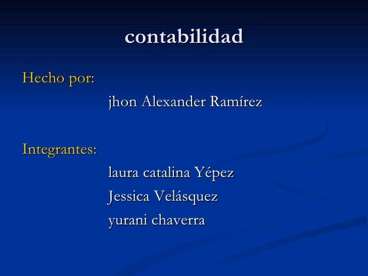 contabilidad <ul><li>Hecho por:   </li></ul><ul><li>jhon Alexander Ramírez  </li></ul><ul><li>Integrantes:   </li></ul><ul...