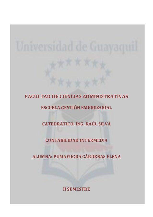 FACULTAD DE CIENCIAS ADMINISTRATIVAS ESCUELA GESTIÓN EMPRESARIAL CATEDRÁTICO: ING. RAÚL SILVA CONTABILIDAD INTERMEDIA ALUM...