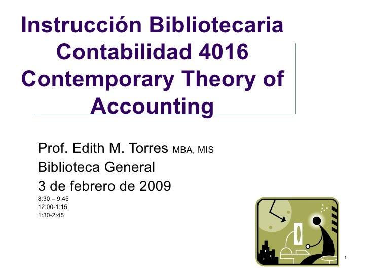 Instrucción Bibliotecaria Contabilidad 4016 Contemporary Theory of Accounting Prof. Edith M. Torres  MBA, MIS Biblioteca G...