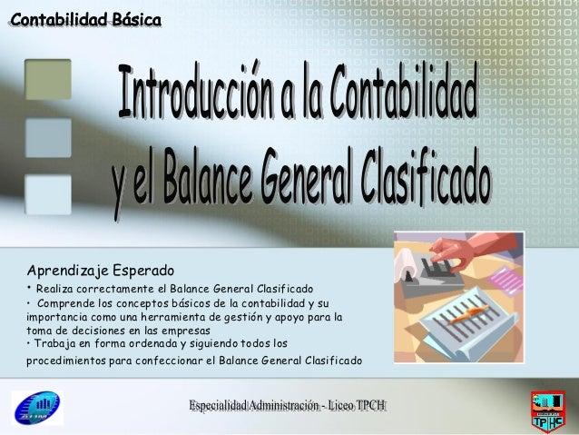 Aprendizaje Esperado• Realiza correctamente el Balance General Clasificado• Comprende los conceptos básicos de la contabil...