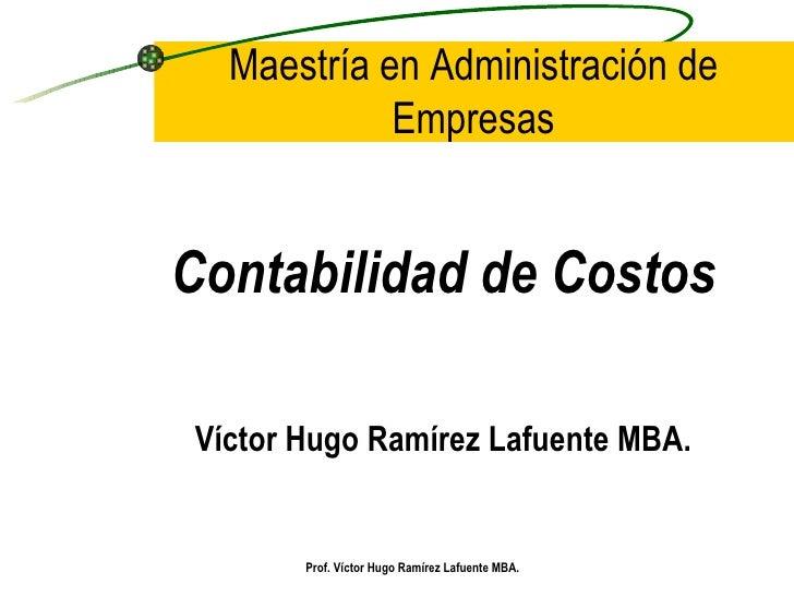 Maestría en Administración de Empresas <ul><li>Contabilidad de Costos </li></ul><ul><li>Víctor Hugo Ramírez Lafuente MBA. ...
