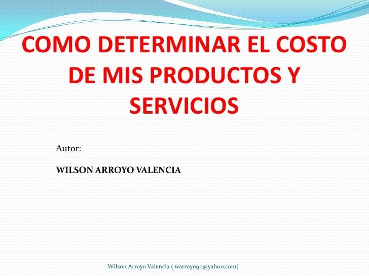 COMO DETERMINAR EL COSTO    DE MIS PRODUCTOS Y         SERVICIOS   Autor:    WILSON ARROYO VALENCIA                Wilson ...