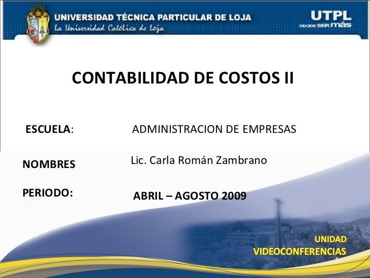 ESCUELA :  ADMINISTRACION DE EMPRESAS  NOMBRES CONTABILIDAD DE COSTOS II  Lic. Carla Román Zambrano ABRIL – AGOSTO 2009 PE...