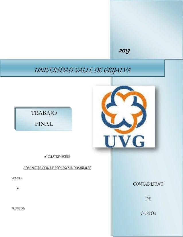 2013 UNIVERSDAD VALLE DE GRIJALVA  TRABAJO FINAL  2° CUATRIMESTRE ADMINISTRACION DE PROCESOS INDUSTRIALES NOMBRE:   CONTA...